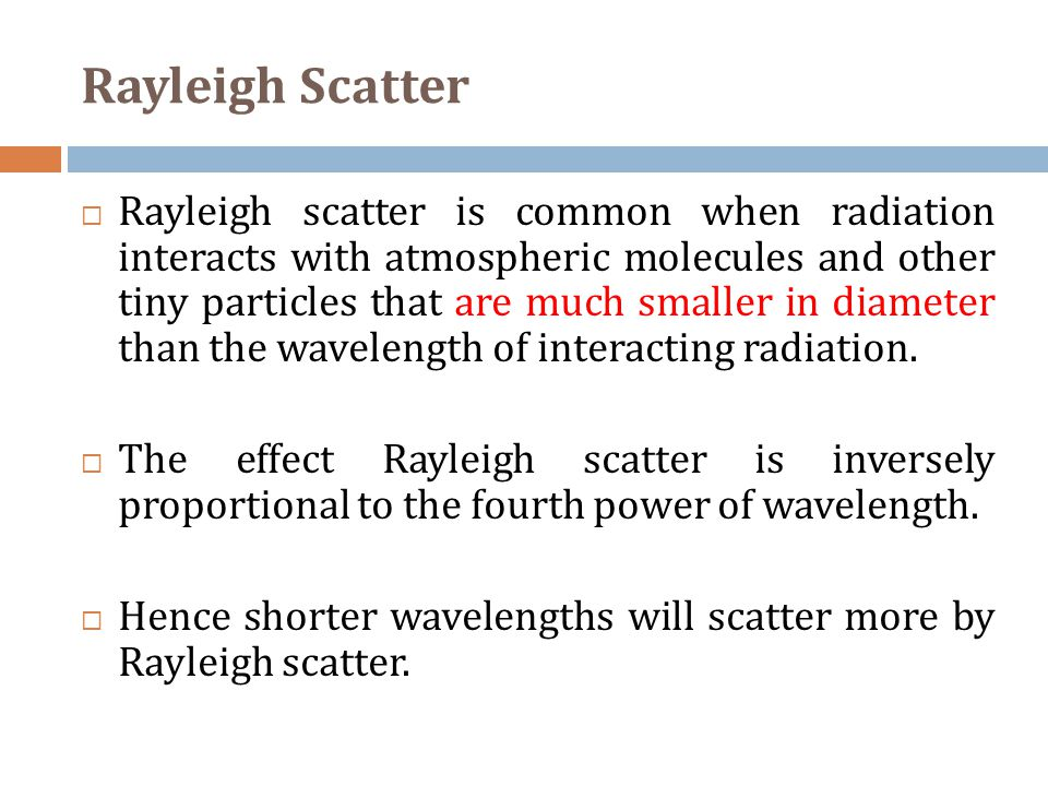 Rayleigh Scatter  Rayleigh scatter is common when radiation interacts with atmospheric molecules and other tiny particles that are much smaller in diameter than the wavelength of interacting radiation.