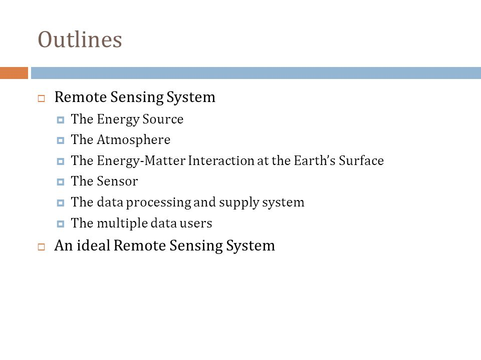 Outlines  Remote Sensing System  The Energy Source  The Atmosphere  The Energy-Matter Interaction at the Earth's Surface  The Sensor  The data processing and supply system  The multiple data users  An ideal Remote Sensing System