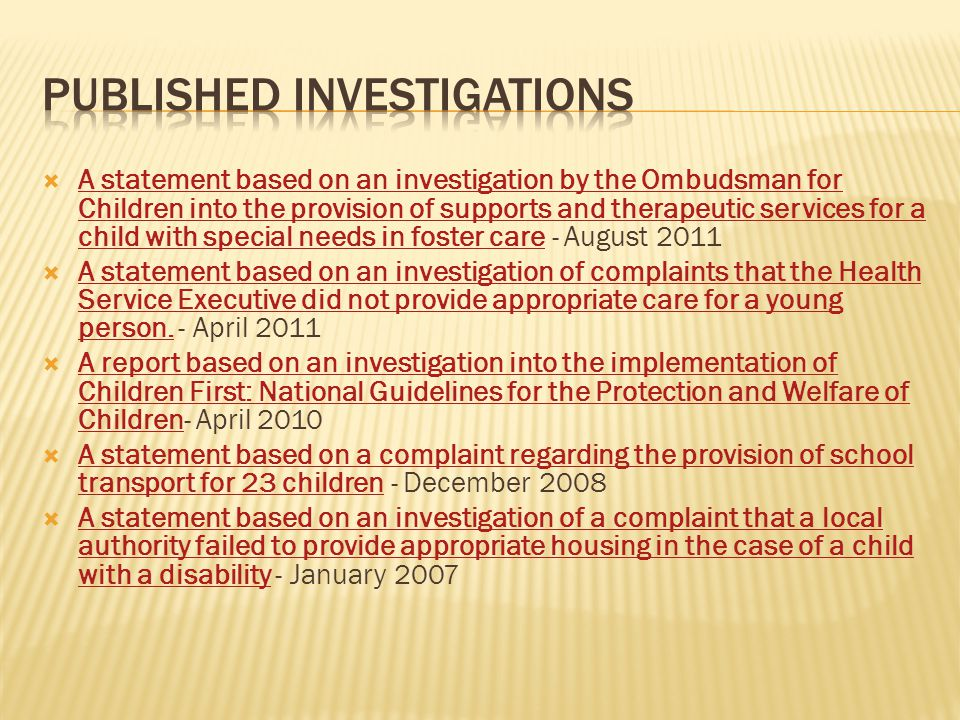  A statement based on an investigation by the Ombudsman for Children into the provision of supports and therapeutic services for a child with special needs in foster care - August 2011 A statement based on an investigation by the Ombudsman for Children into the provision of supports and therapeutic services for a child with special needs in foster care  A statement based on an investigation of complaints that the Health Service Executive did not provide appropriate care for a young person.
