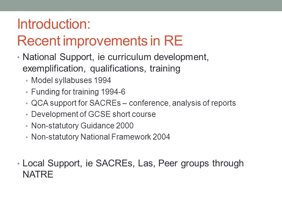 Introduction: Recent improvements in RE National Support, ie curriculum development, exemplification, qualifications, training Model syllabuses 1994 Funding for training 1994-6 QCA support for SACREs – conference, analysis of reports Development of GCSE short course Non-statutory Guidance 2000 Non-statutory National Framework 2004 Local Support, ie SACREs, Las, Peer groups through NATRE