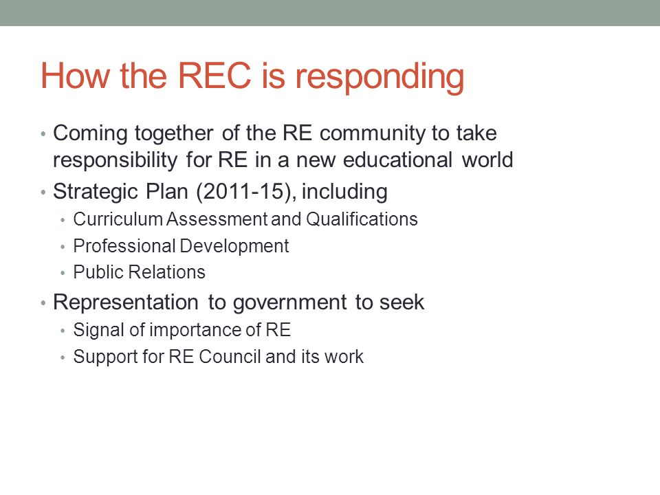 How the REC is responding Coming together of the RE community to take responsibility for RE in a new educational world Strategic Plan (2011-15), including Curriculum Assessment and Qualifications Professional Development Public Relations Representation to government to seek Signal of importance of RE Support for RE Council and its work