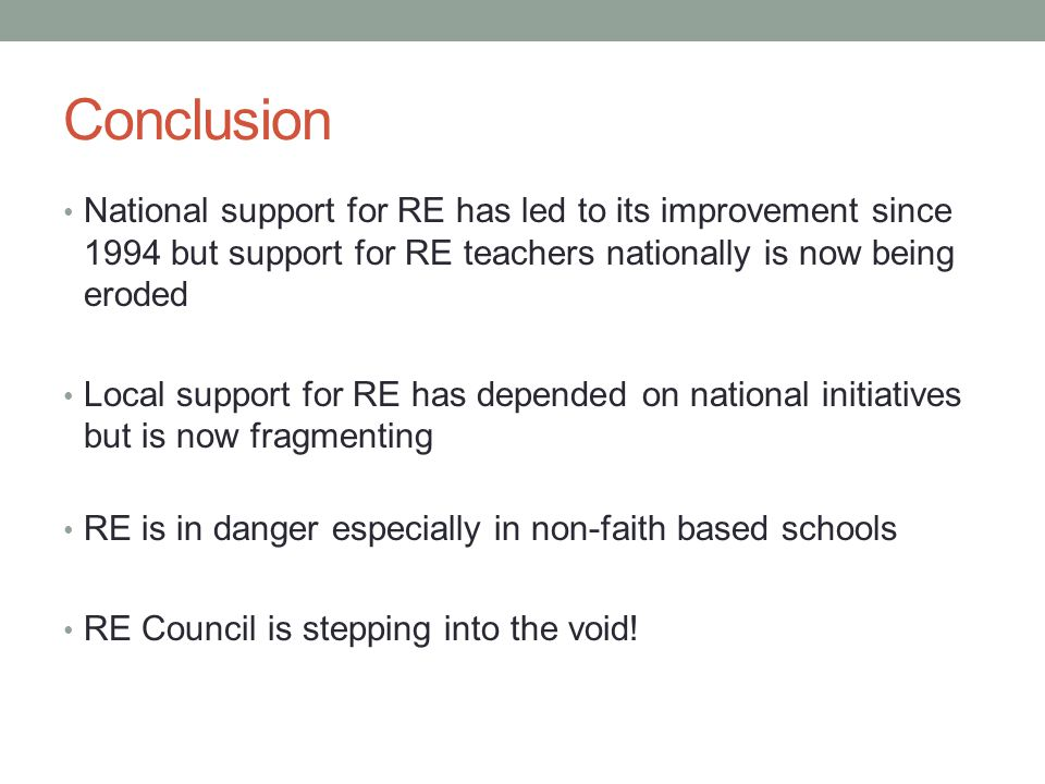 Conclusion National support for RE has led to its improvement since 1994 but support for RE teachers nationally is now being eroded Local support for RE has depended on national initiatives but is now fragmenting RE is in danger especially in non-faith based schools RE Council is stepping into the void!