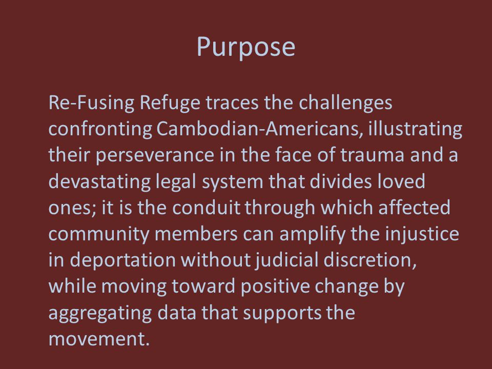 Purpose Re-Fusing Refuge traces the challenges confronting Cambodian-Americans, illustrating their perseverance in the face of trauma and a devastating legal system that divides loved ones; it is the conduit through which affected community members can amplify the injustice in deportation without judicial discretion, while moving toward positive change by aggregating data that supports the movement.