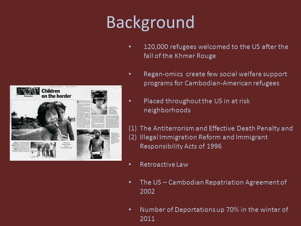 Background 120,000 refugees welcomed to the US after the fall of the Khmer Rouge Regan-omics create few social welfare support programs for Cambodian-American refugees Placed throughout the US in at risk neighborhoods (1)The Antiterrorism and Effective Death Penalty and (2)Illegal Immigration Reform and Immigrant Responsibility Acts of 1996 Retroactive Law The US – Cambodian Repatriation Agreement of 2002 Number of Deportations up 70% in the winter of 2011