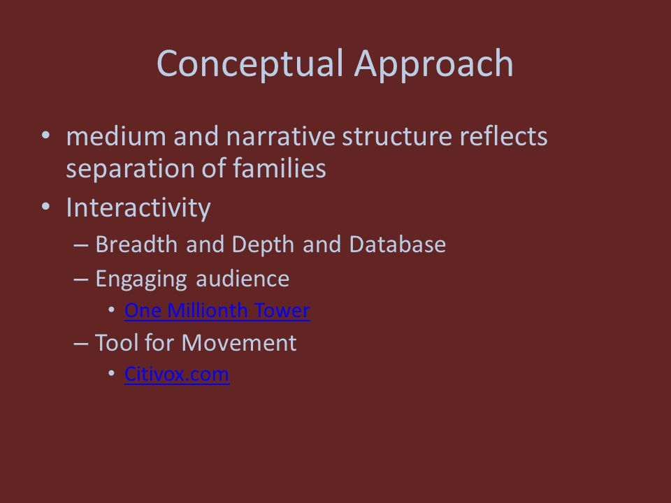 Conceptual Approach medium and narrative structure reflects separation of families Interactivity – Breadth and Depth and Database – Engaging audience One Millionth Tower – Tool for Movement Citivox.com