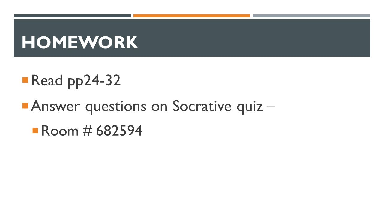 HOMEWORK  Read pp24-32  Answer questions on Socrative quiz –  Room # 682594