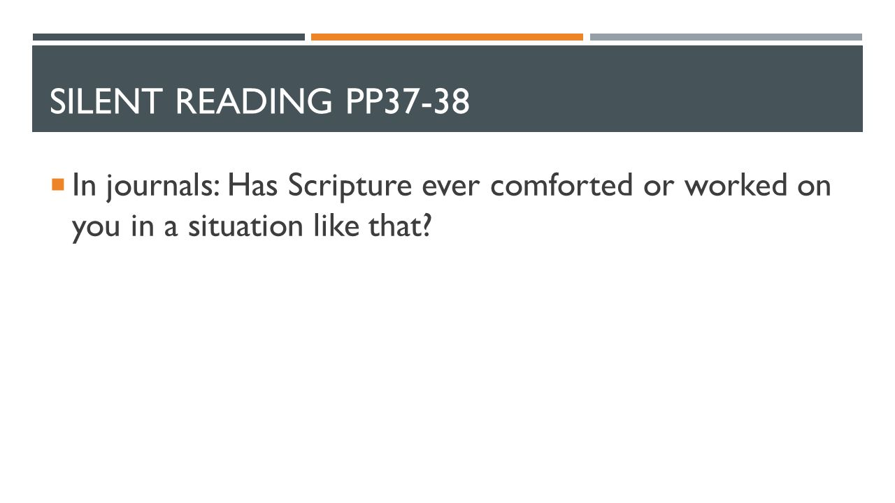 SILENT READING PP37-38  In journals: Has Scripture ever comforted or worked on you in a situation like that