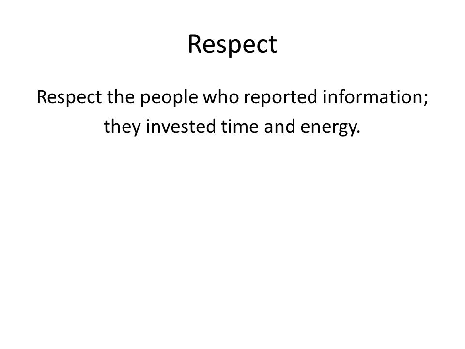 Respect Respect the people who reported information; they invested time and energy.