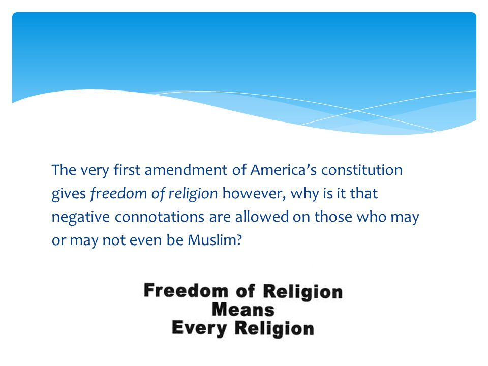The very first amendment of America's constitution gives freedom of religion however, why is it that negative connotations are allowed on those who may or may not even be Muslim