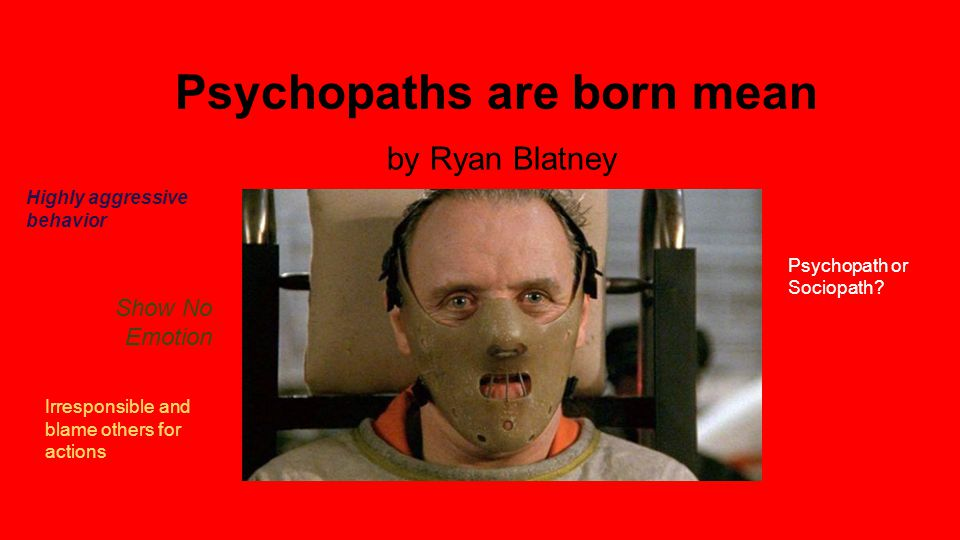 Psychopaths are born mean by Ryan Blatney Show No Emotion Irresponsible and blame others for actions Psychopath or Sociopath.
