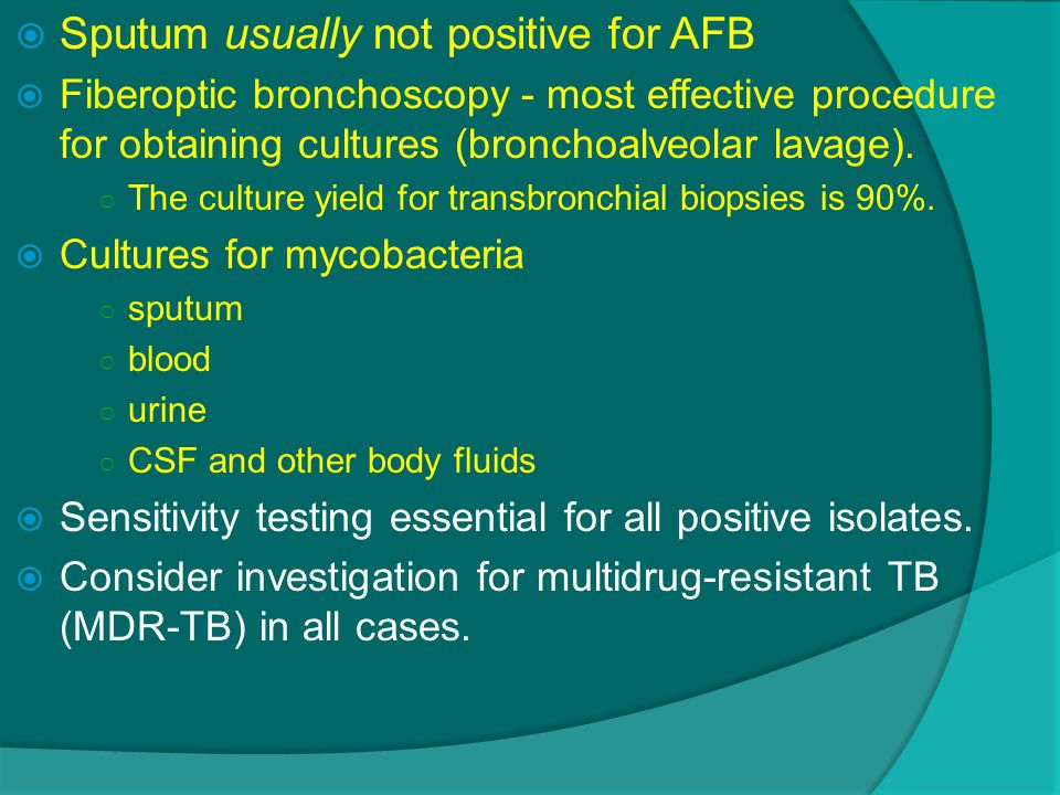  Sputum usually not positive for AFB  Fiberoptic bronchoscopy - most effective procedure for obtaining cultures (bronchoalveolar lavage).