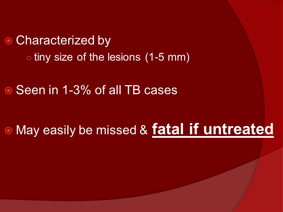  Characterized by ○ tiny size of the lesions (1-5 mm)  Seen in 1-3% of all TB cases  May easily be missed & fatal if untreated