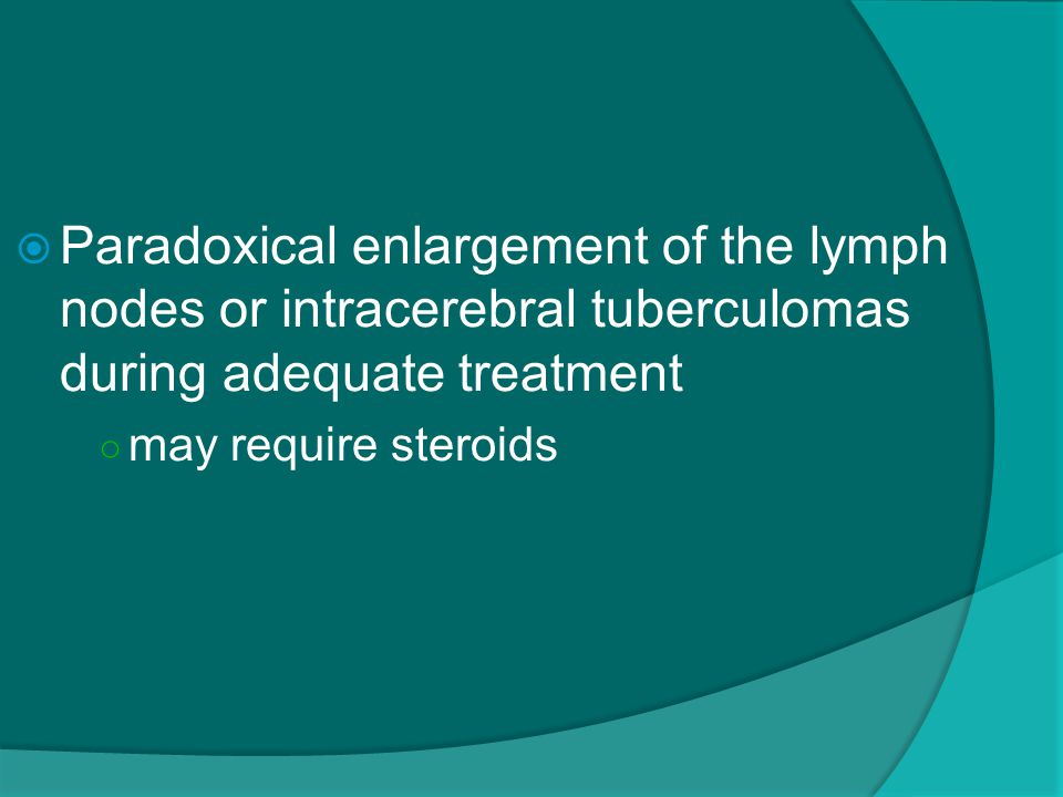 Paradoxical enlargement of the lymph nodes or intracerebral tuberculomas during adequate treatment ○ may require steroids