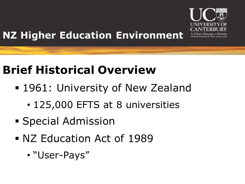 NZ Higher Education Environment Brief Historical Overview  1961: University of New Zealand 125,000 EFTS at 8 universities  Special Admission  NZ Education Act of 1989 User-Pays