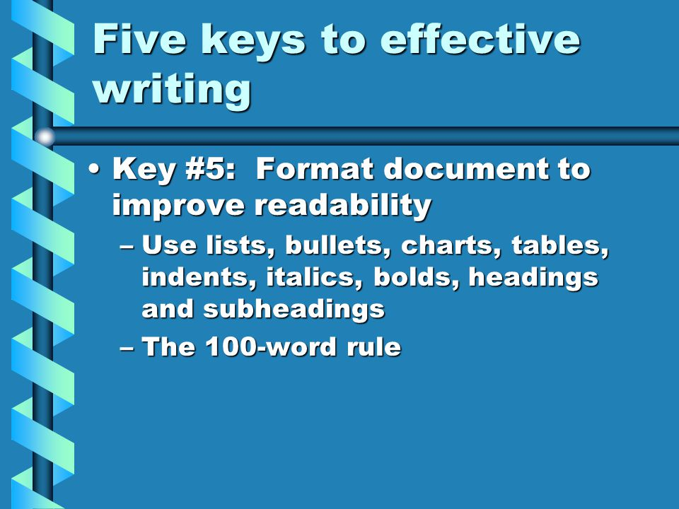 Five keys to effective writing Key #5: Format document to improve readabilityKey #5: Format document to improve readability –Use lists, bullets, charts, tables, indents, italics, bolds, headings and subheadings –The 100-word rule