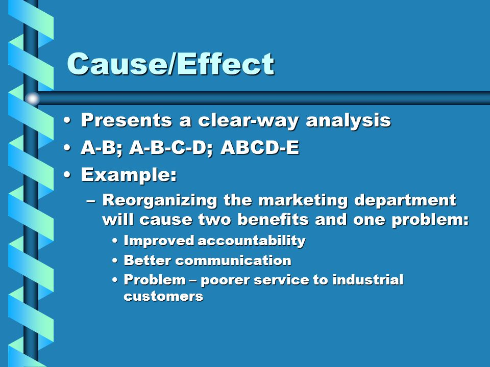 Cause/Effect Presents a clear-way analysisPresents a clear-way analysis A-B; A-B-C-D; ABCD-EA-B; A-B-C-D; ABCD-E Example:Example: –Reorganizing the marketing department will cause two benefits and one problem: Improved accountabilityImproved accountability Better communicationBetter communication Problem – poorer service to industrial customersProblem – poorer service to industrial customers
