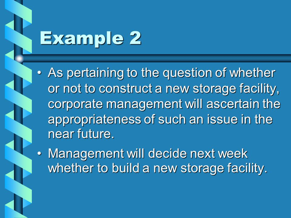 Example 2 As pertaining to the question of whether or not to construct a new storage facility, corporate management will ascertain the appropriateness of such an issue in the near future.
