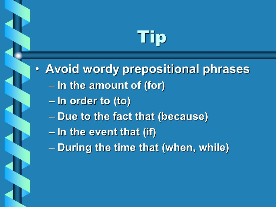 Tip Avoid wordy prepositional phrasesAvoid wordy prepositional phrases –In the amount of (for) –In order to (to) –Due to the fact that (because) –In the event that (if) –During the time that (when, while)