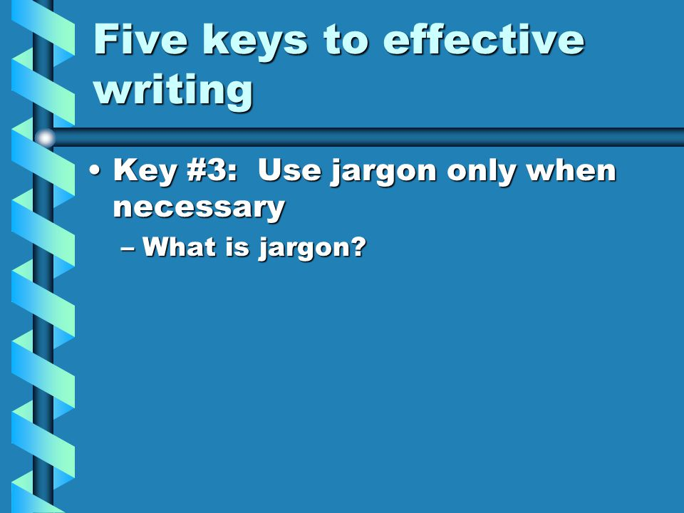 Five keys to effective writing Key #3: Use jargon only when necessaryKey #3: Use jargon only when necessary –What is jargon