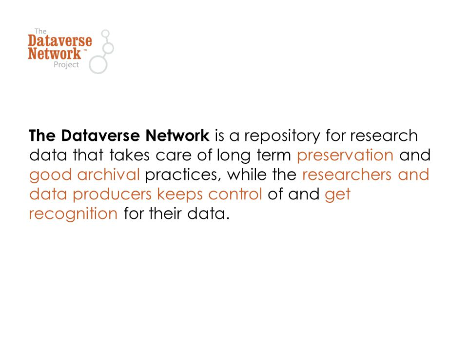 The Dataverse Network is a repository for research data that takes care of long term preservation and good archival practices, while the researchers and data producers keeps control of and get recognition for their data.