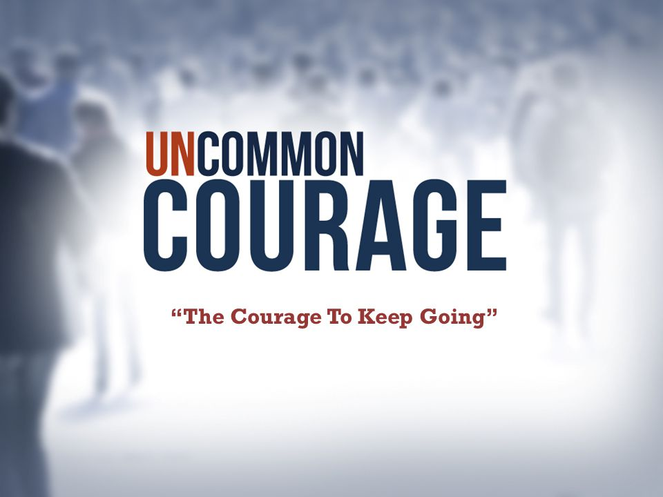 The Courage To Keep Going