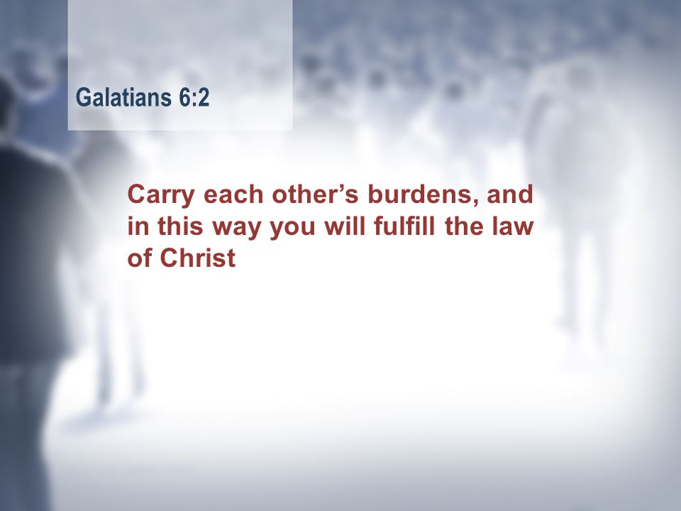 Carry each other's burdens, and in this way you will fulfill the law of Christ Galatians 6:2