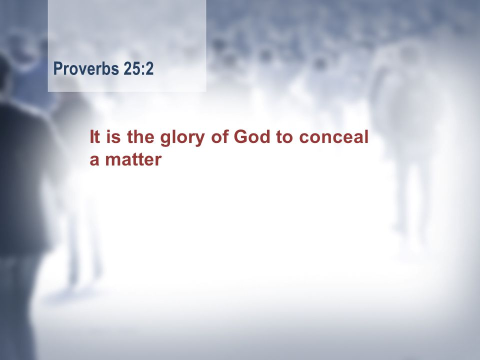 It is the glory of God to conceal a matter Proverbs 25:2