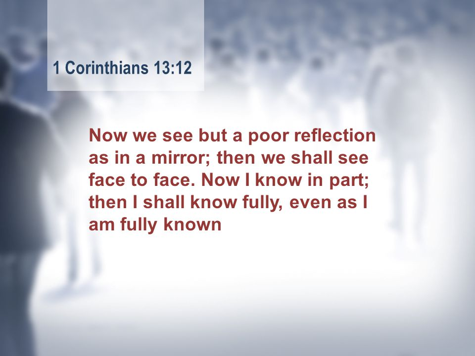 Now we see but a poor reflection as in a mirror; then we shall see face to face.