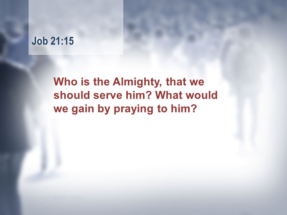 Who is the Almighty, that we should serve him What would we gain by praying to him Job 21:15