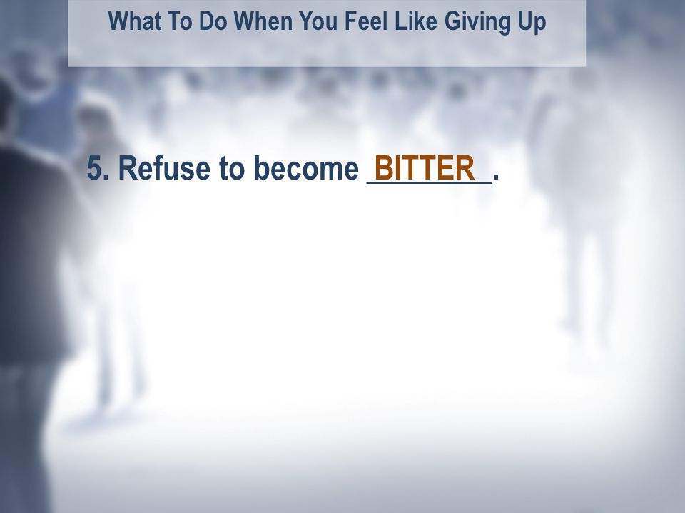 What To Do When You Feel Like Giving Up 5. Refuse to become ________.BITTER