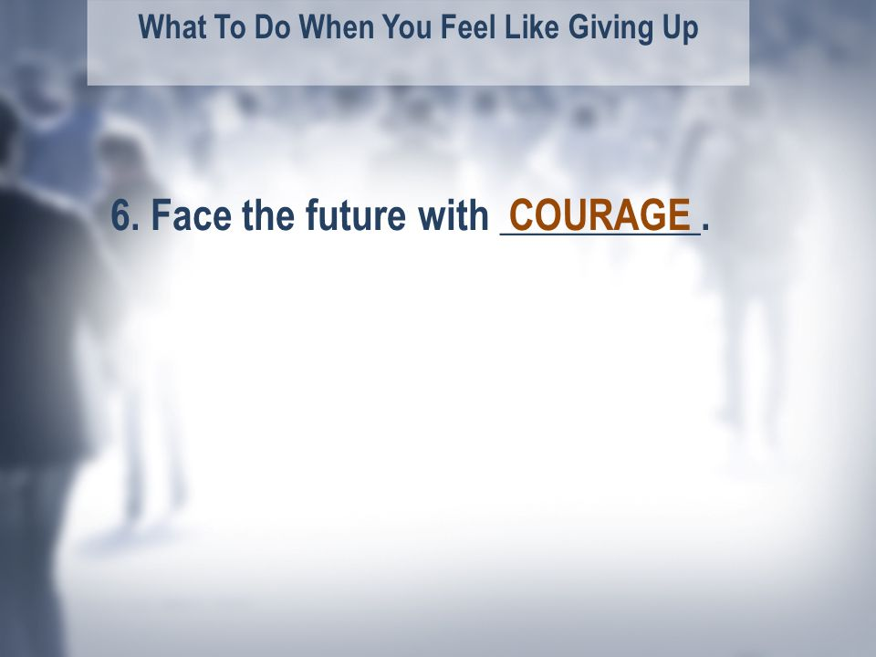What To Do When You Feel Like Giving Up 6. Face the future with __________.COURAGE