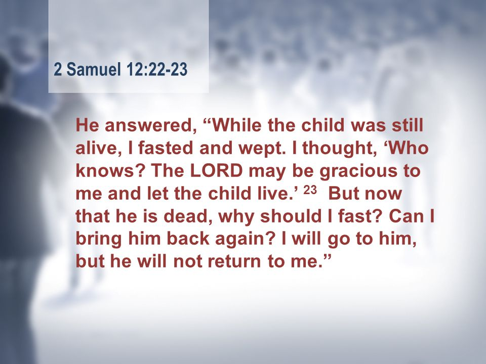 He answered, While the child was still alive, I fasted and wept.