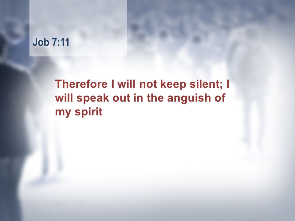 Therefore I will not keep silent; I will speak out in the anguish of my spirit Job 7:11
