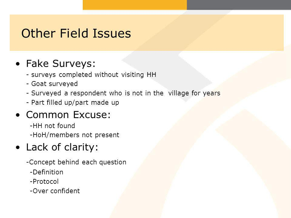 Other Field Issues Fake Surveys: - surveys completed without visiting HH - Goat surveyed - Surveyed a respondent who is not in the village for years - Part filled up/part made up Common Excuse: -HH not found -HoH/members not present Lack of clarity: -Concept behind each question -Definition -Protocol -Over confident