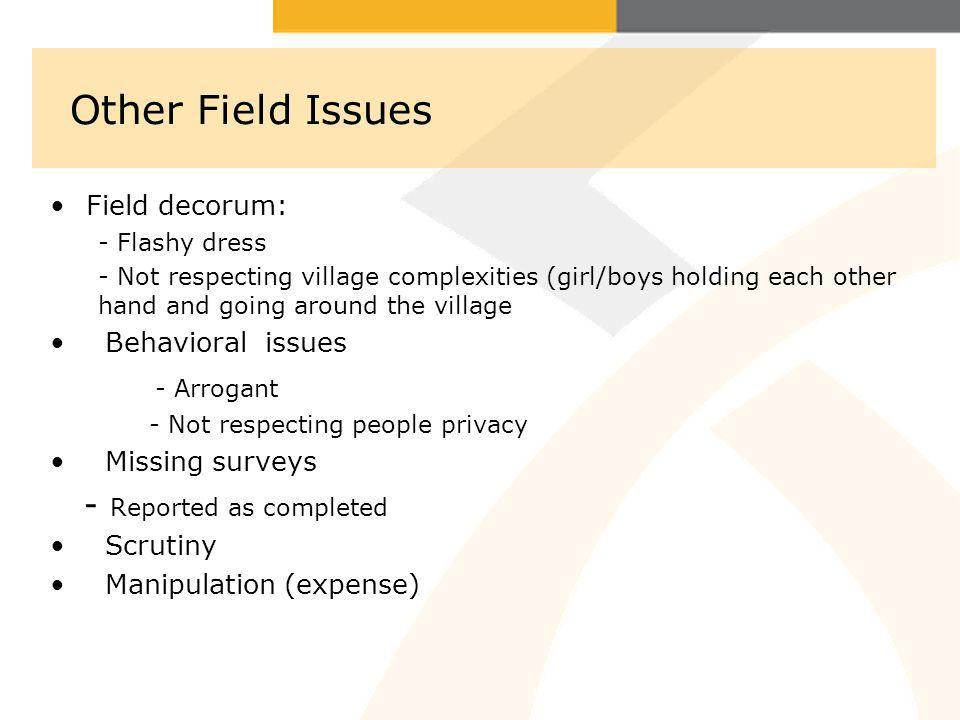 Other Field Issues Field decorum: - Flashy dress - Not respecting village complexities (girl/boys holding each other hand and going around the village Behavioral issues - Arrogant - Not respecting people privacy Missing surveys - Reported as completed Scrutiny Manipulation (expense)