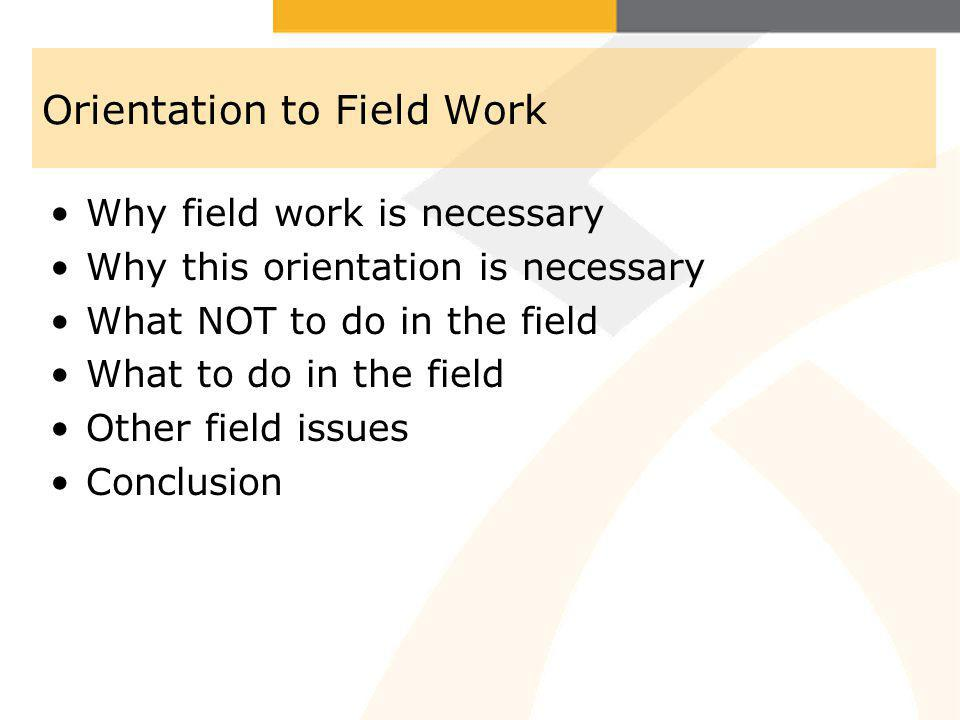 Why field work is necessary Why this orientation is necessary What NOT to do in the field What to do in the field Other field issues Conclusion