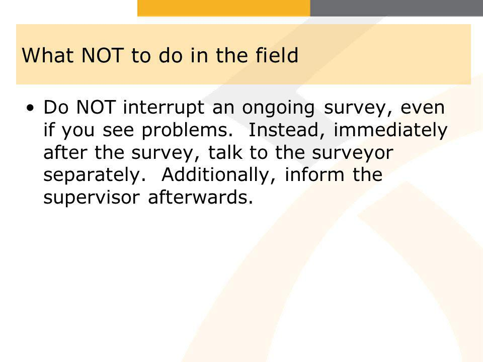 What NOT to do in the field Do NOT interrupt an ongoing survey, even if you see problems.