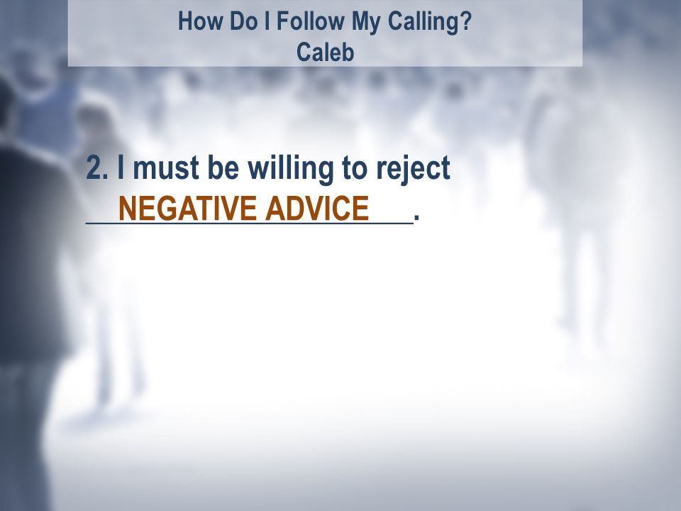 How Do I Follow My Calling. Caleb 2. I must be willing to reject _____________________.
