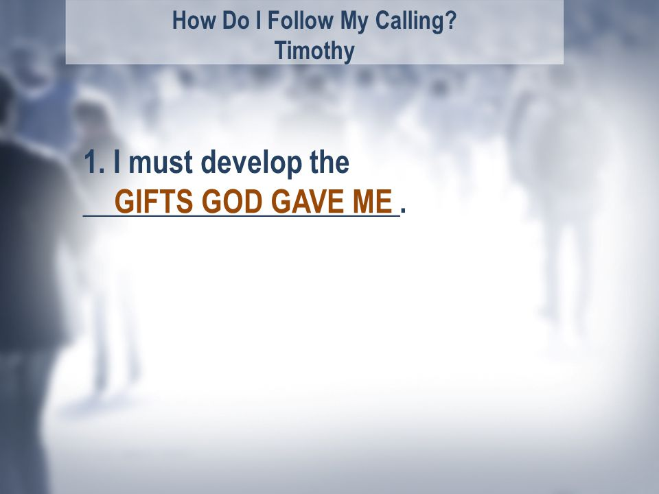 How Do I Follow My Calling Timothy 1. I must develop the _____________________. GIFTS GOD GAVE ME