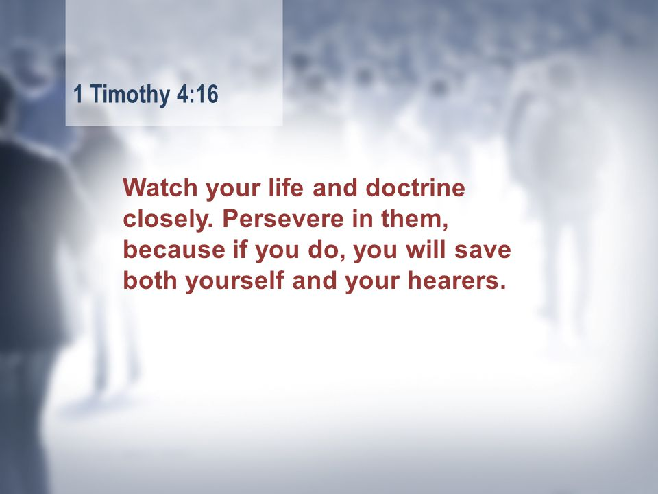 Watch your life and doctrine closely.