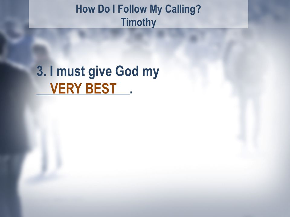 How Do I Follow My Calling Timothy 3. I must give God my ______________. VERY BEST
