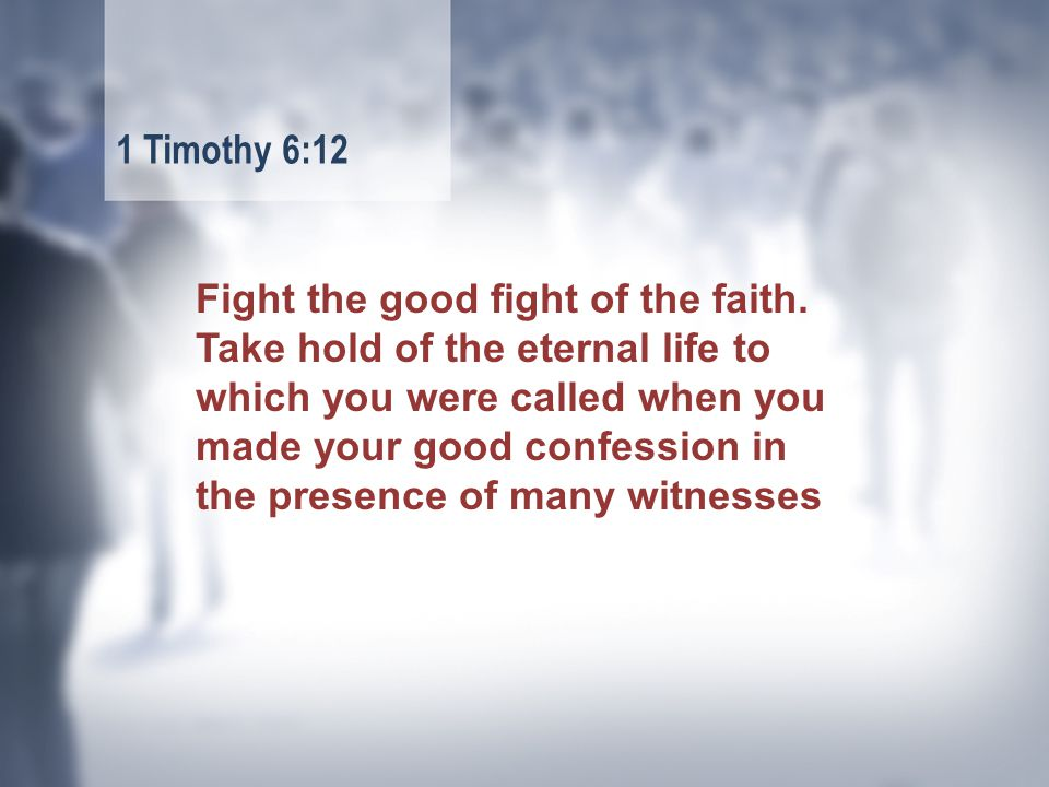 Fight the good fight of the faith.