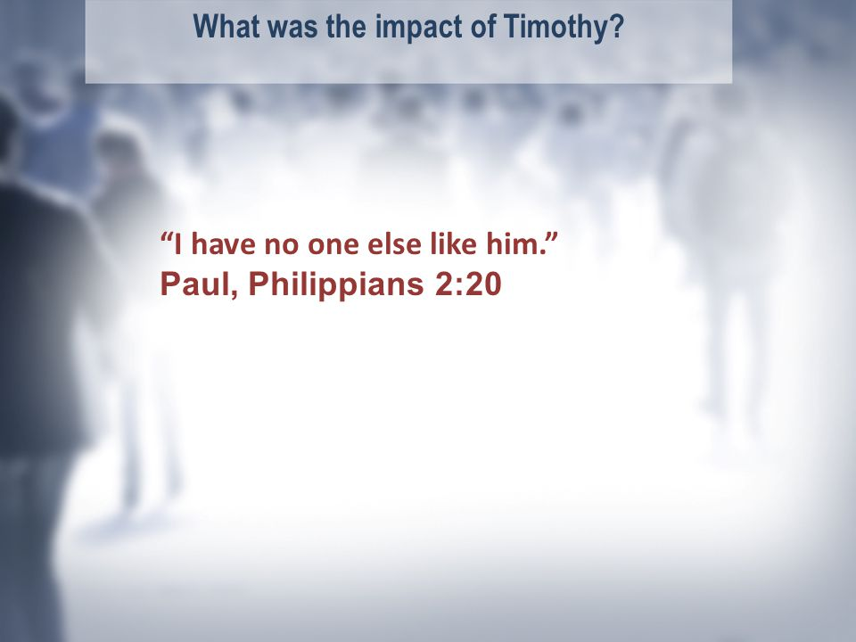 What was the impact of Timothy I have no one else like him. Paul, Philippians 2:20