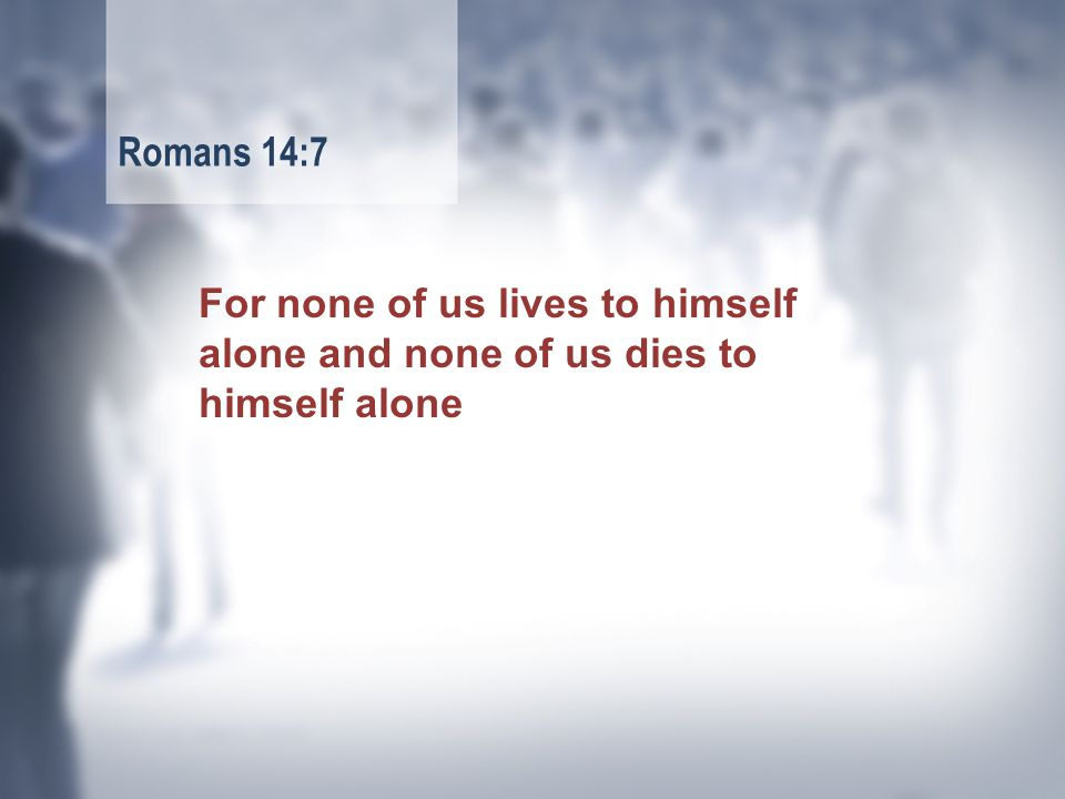 For none of us lives to himself alone and none of us dies to himself alone Romans 14:7