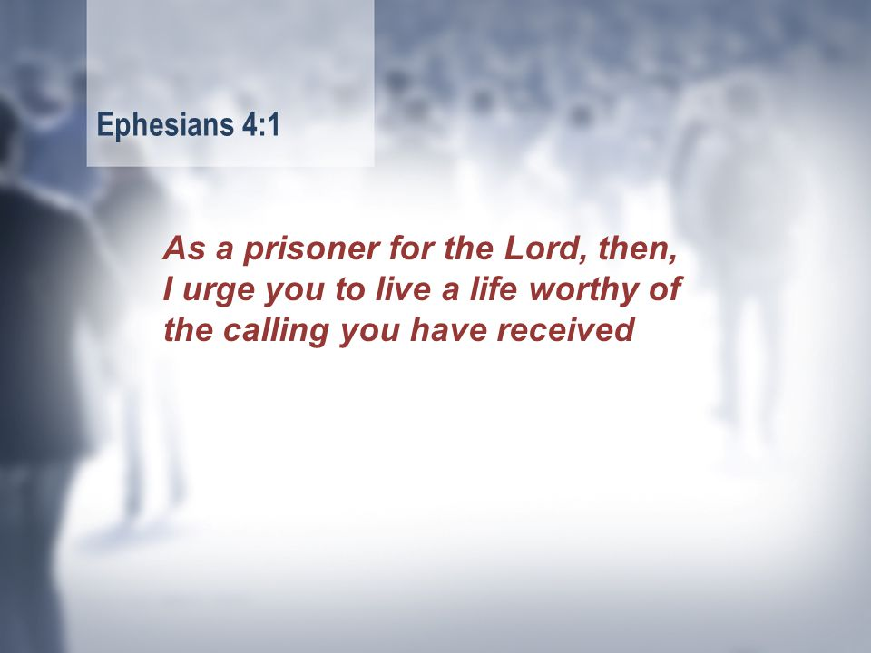 As a prisoner for the Lord, then, I urge you to live a life worthy of the calling you have received Ephesians 4:1