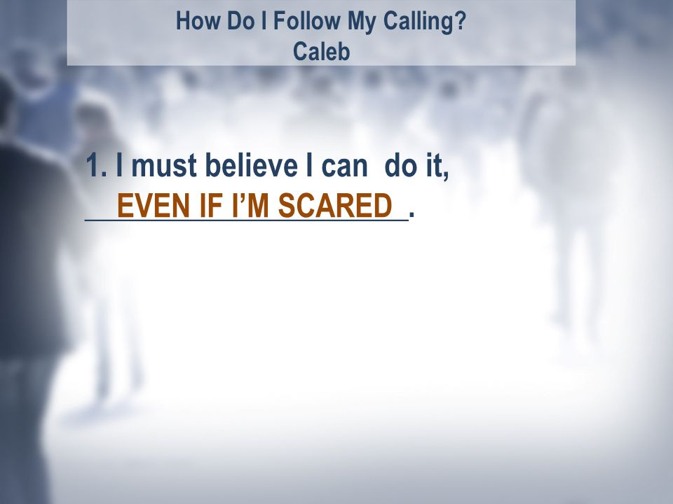 How Do I Follow My Calling. Caleb EVEN IF I'M SCARED 1.