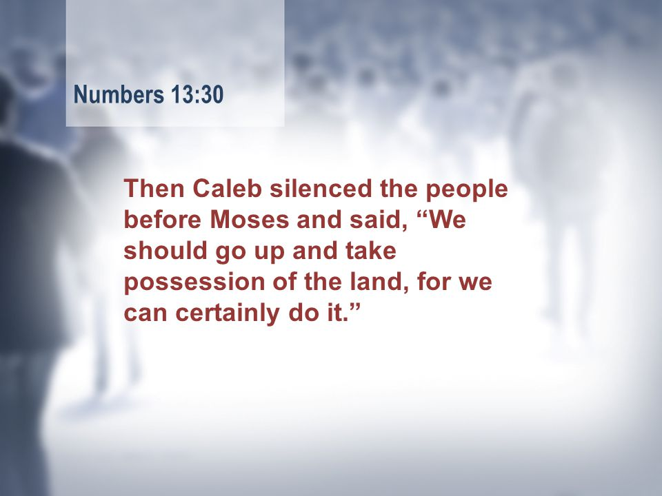 Then Caleb silenced the people before Moses and said, We should go up and take possession of the land, for we can certainly do it. Numbers 13:30