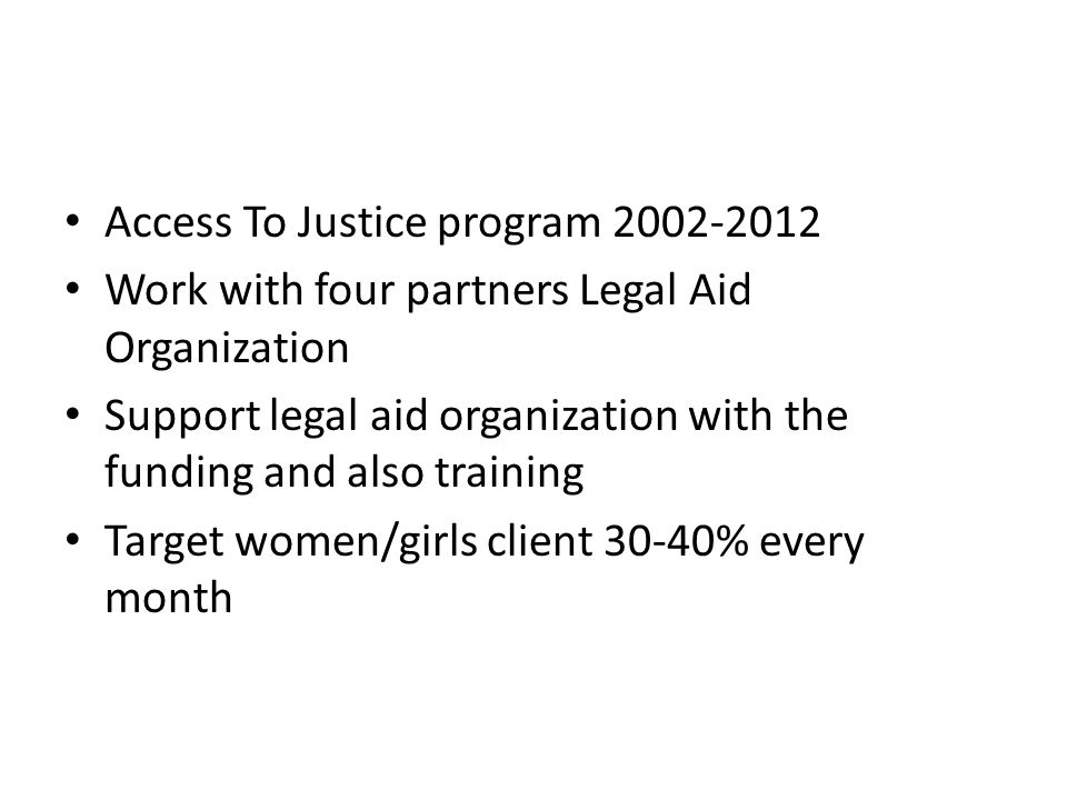 Access To Justice program 2002-2012 Work with four partners Legal Aid Organization Support legal aid organization with the funding and also training Target women/girls client 30-40% every month