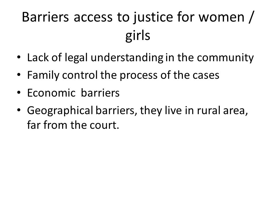 Barriers access to justice for women / girls Lack of legal understanding in the community Family control the process of the cases Economic barriers Geographical barriers, they live in rural area, far from the court.