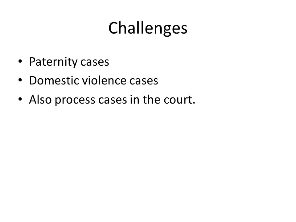 Challenges Paternity cases Domestic violence cases Also process cases in the court.